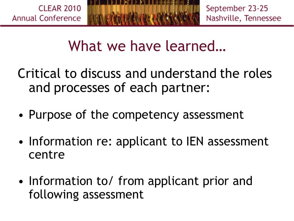 What we have learned… Critical to discuss and understand the roles and processes of each partner: Purpose of the competency assessment Information re: applicant to IEN assessment centre Information to/ from applicant prior and following assessment