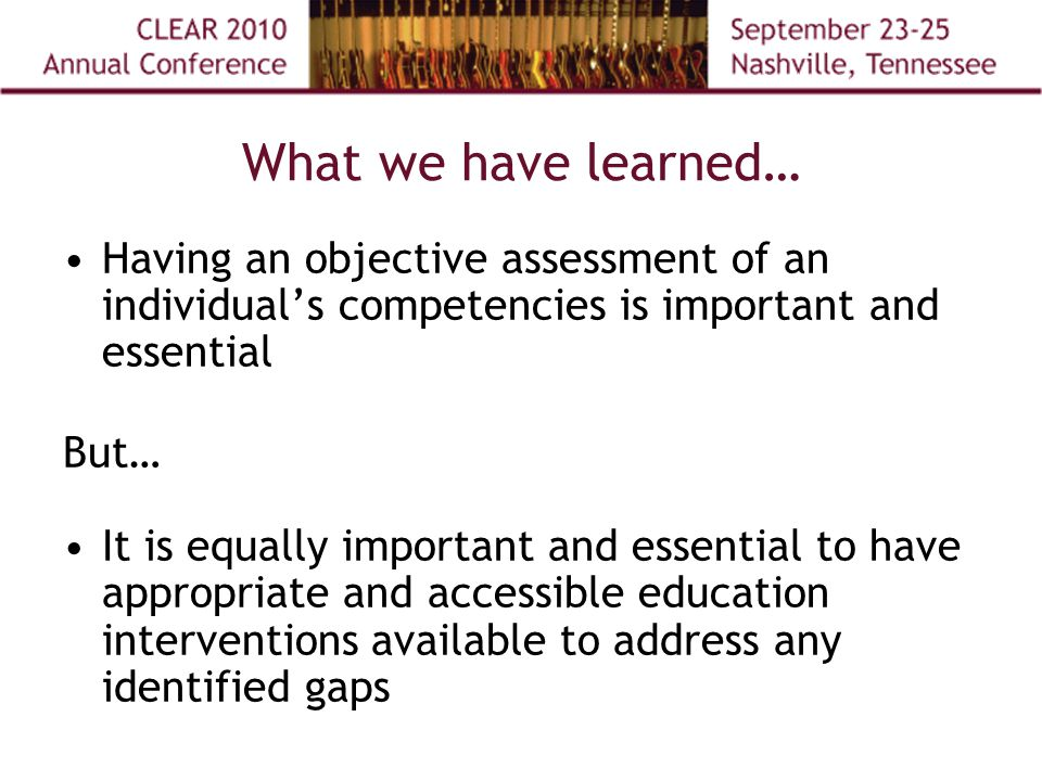 What we have learned… Having an objective assessment of an individual's competencies is important and essential But… It is equally important and essential to have appropriate and accessible education interventions available to address any identified gaps