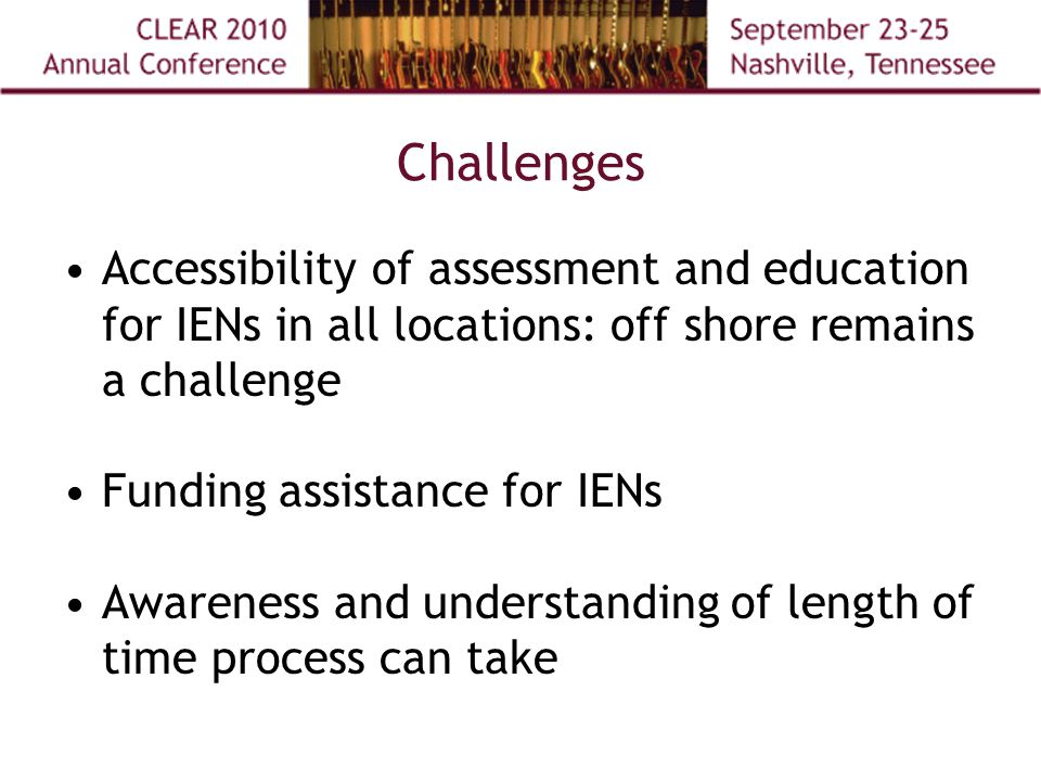 Challenges Accessibility of assessment and education for IENs in all locations: off shore remains a challenge Funding assistance for IENs Awareness and understanding of length of time process can take
