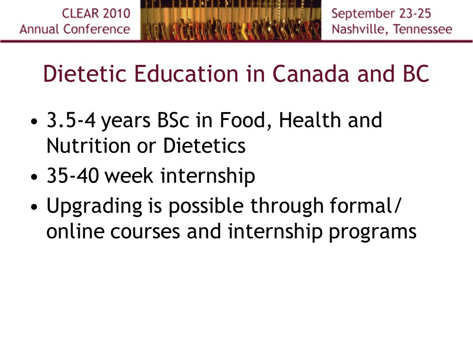 Dietetic Education in Canada and BC 3.5-4 years BSc in Food, Health and Nutrition or Dietetics 35-40 week internship Upgrading is possible through formal/ online courses and internship programs