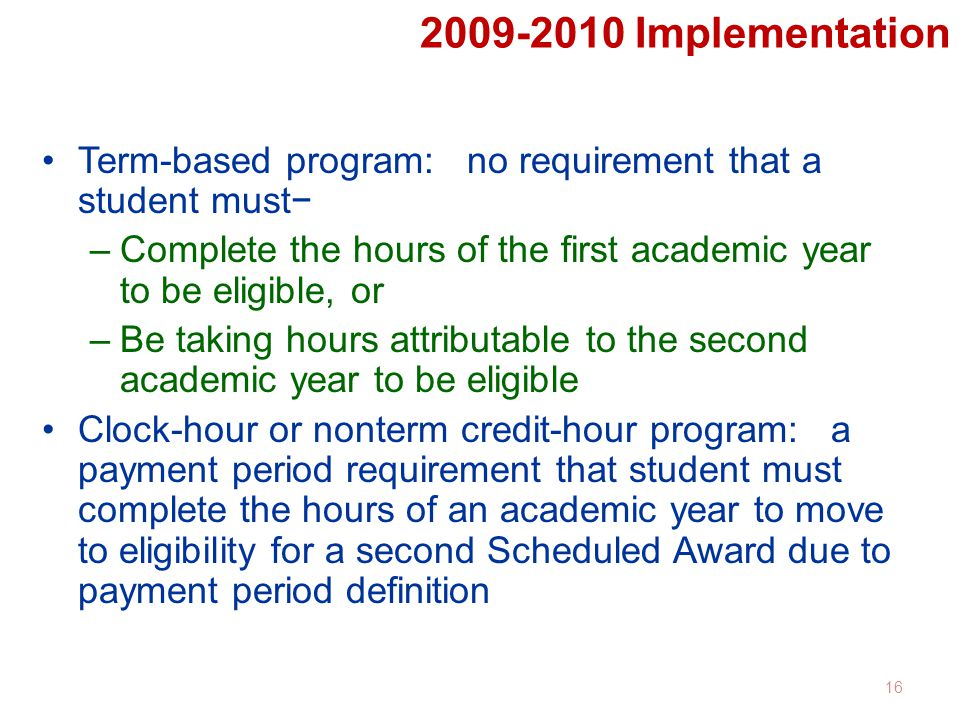 2009-2010 Implementation Term-based program: no requirement that a student must− –Complete the hours of the first academic year to be eligible, or –Be taking hours attributable to the second academic year to be eligible Clock-hour or nonterm credit-hour program: a payment period requirement that student must complete the hours of an academic year to move to eligibility for a second Scheduled Award due to payment period definition 16