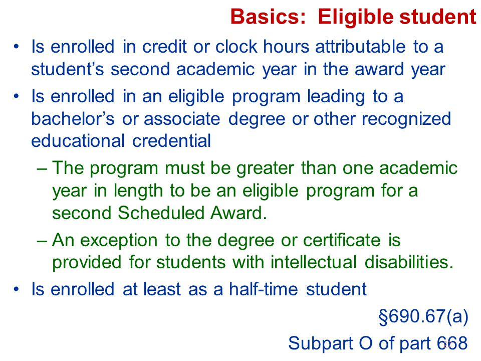 Basics: Eligible student Is enrolled in credit or clock hours attributable to a student's second academic year in the award year Is enrolled in an eligible program leading to a bachelor's or associate degree or other recognized educational credential –The program must be greater than one academic year in length to be an eligible program for a second Scheduled Award.
