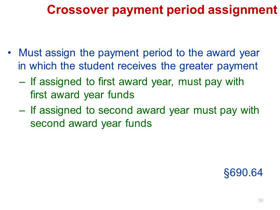 Crossover payment period assignment Must assign the payment period to the award year in which the student receives the greater payment –If assigned to first award year, must pay with first award year funds –If assigned to second award year must pay with second award year funds §690.64 30