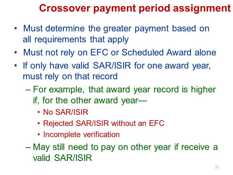 Crossover payment period assignment Must determine the greater payment based on all requirements that apply Must not rely on EFC or Scheduled Award alone If only have valid SAR/ISIR for one award year, must rely on that record –For example, that award year record is higher if, for the other award year— No SAR/ISIR Rejected SAR/ISIR without an EFC Incomplete verification –May still need to pay on other year if receive a valid SAR/ISIR 31
