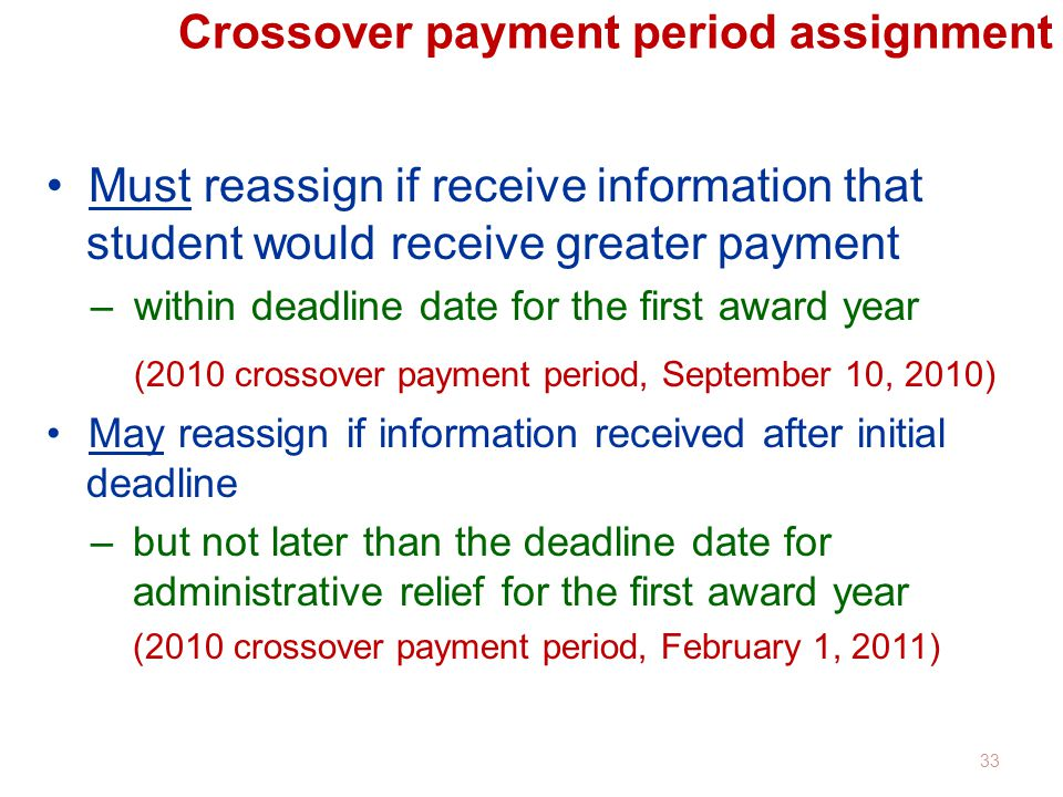 Crossover payment period assignment Must reassign if receive information that student would receive greater payment –within deadline date for the first award year (2010 crossover payment period, September 10, 2010) May reassign if information received after initial deadline –but not later than the deadline date for administrative relief for the first award year (2010 crossover payment period, February 1, 2011) 33