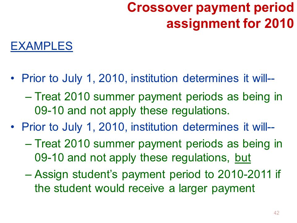 Crossover payment period assignment for 2010 EXAMPLES Prior to July 1, 2010, institution determines it will-- –Treat 2010 summer payment periods as being in 09-10 and not apply these regulations.