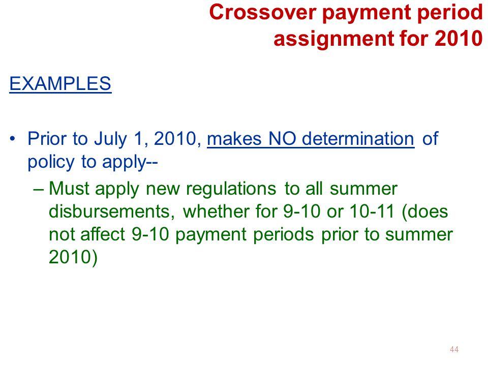 Crossover payment period assignment for 2010 EXAMPLES Prior to July 1, 2010, makes NO determination of policy to apply-- –Must apply new regulations to all summer disbursements, whether for 9-10 or 10-11 (does not affect 9-10 payment periods prior to summer 2010) 44
