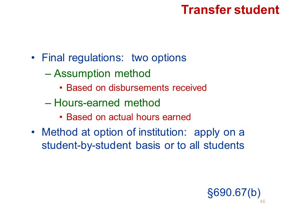 Transfer student Final regulations: two options –Assumption method Based on disbursements received –Hours-earned method Based on actual hours earned Method at option of institution: apply on a student-by-student basis or to all students §690.67(b) 46
