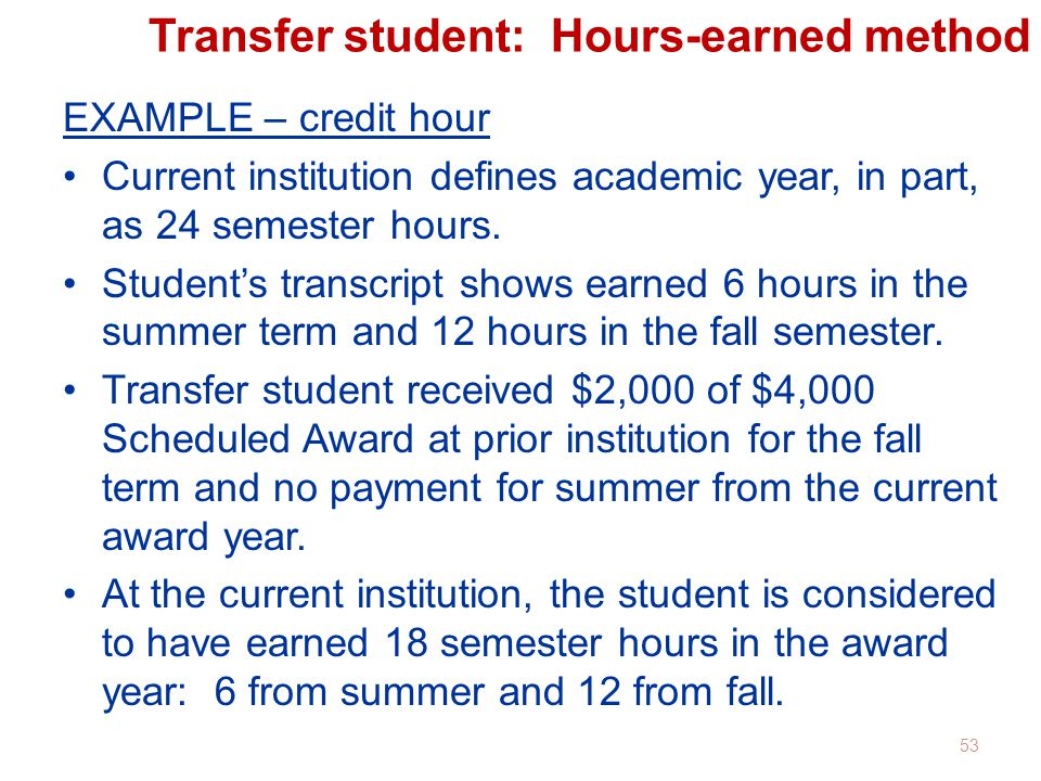 Transfer student: Hours-earned method EXAMPLE – credit hour Current institution defines academic year, in part, as 24 semester hours.