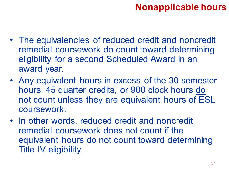 Nonapplicable hours The equivalencies of reduced credit and noncredit remedial coursework do count toward determining eligibility for a second Scheduled Award in an award year.