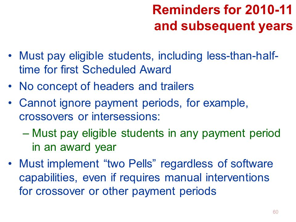 Reminders for 2010-11 and subsequent years Must pay eligible students, including less-than-half- time for first Scheduled Award No concept of headers and trailers Cannot ignore payment periods, for example, crossovers or intersessions: –Must pay eligible students in any payment period in an award year Must implement two Pells regardless of software capabilities, even if requires manual interventions for crossover or other payment periods 60