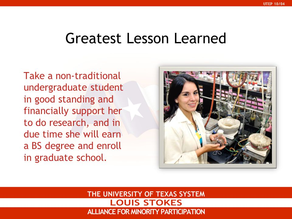 UTEP 10/04 Greatest Lesson Learned Take a non-traditional undergraduate student in good standing and financially support her to do research, and in du