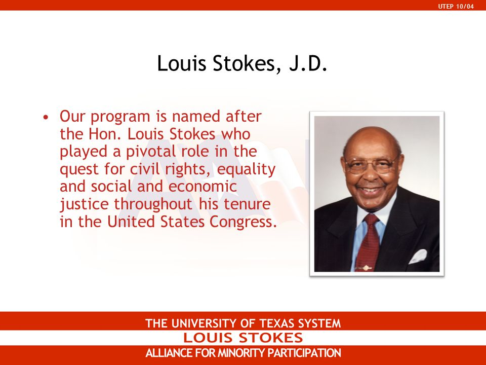 UTEP 10/04 Louis Stokes, J.D. Our program is named after the Hon. Louis Stokes who played a pivotal role in the quest for civil rights, equality and s