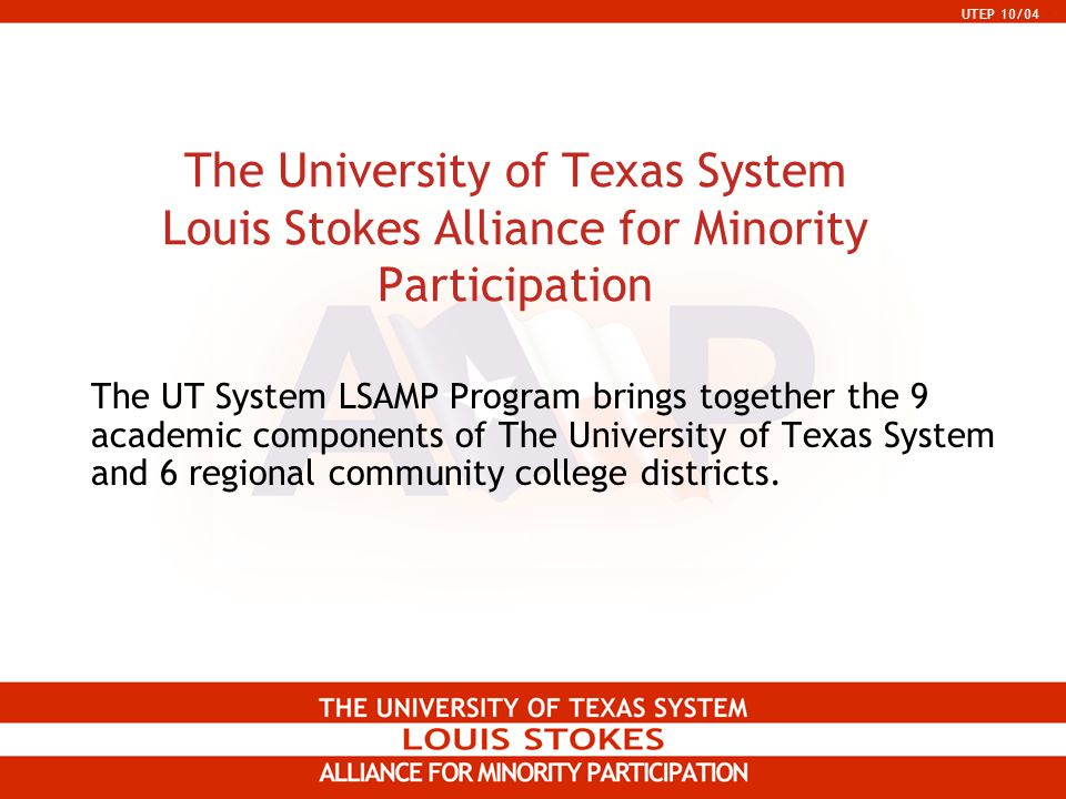 UTEP 10/04 The University of Texas System Louis Stokes Alliance for Minority Participation The UT System LSAMP Program brings together the 9 academic