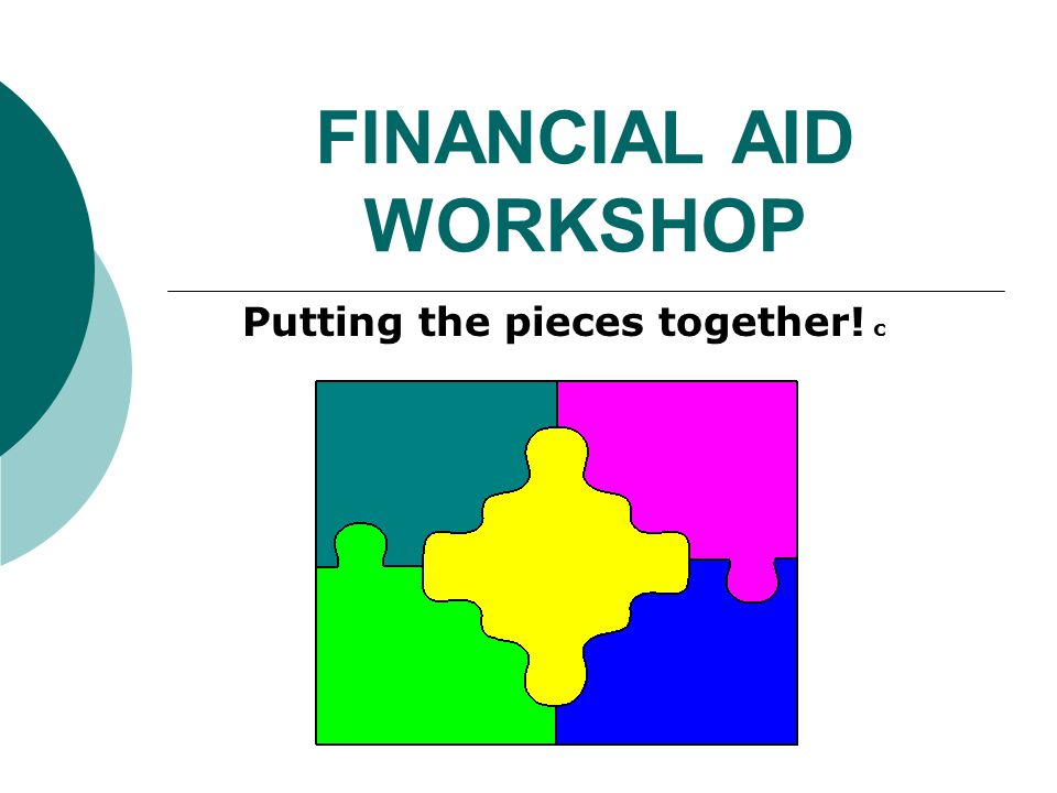 FINANCIAL AID WORKSHOP Putting the pieces together! c