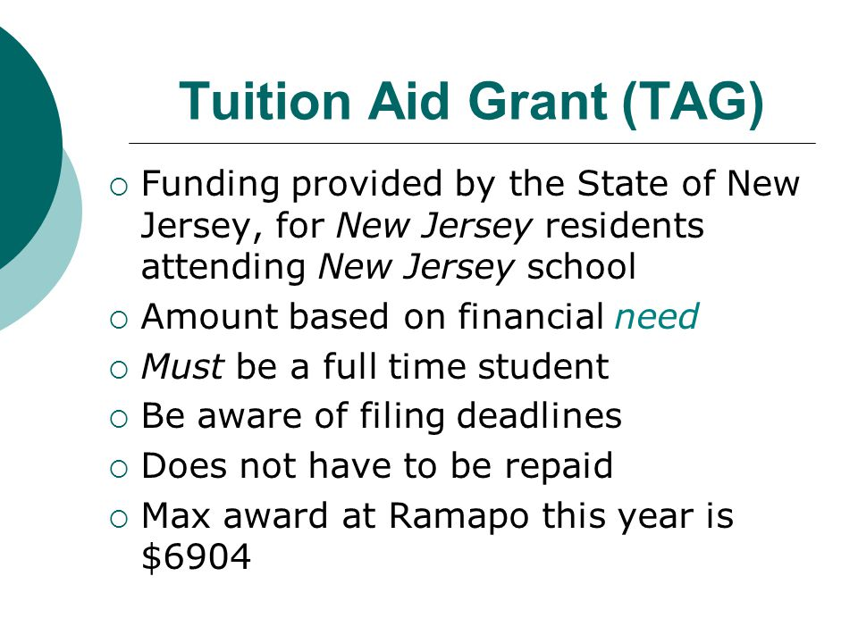 Tuition Aid Grant (TAG)  Funding provided by the State of New Jersey, for New Jersey residents attending New Jersey school  Amount based on financial need  Must be a full time student  Be aware of filing deadlines  Does not have to be repaid  Max award at Ramapo this year is $6904