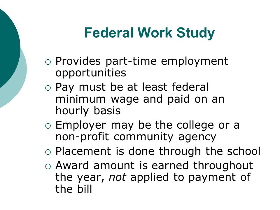 Federal Work Study  Provides part-time employment opportunities  Pay must be at least federal minimum wage and paid on an hourly basis  Employer may be the college or a non-profit community agency  Placement is done through the school  Award amount is earned throughout the year, not applied to payment of the bill