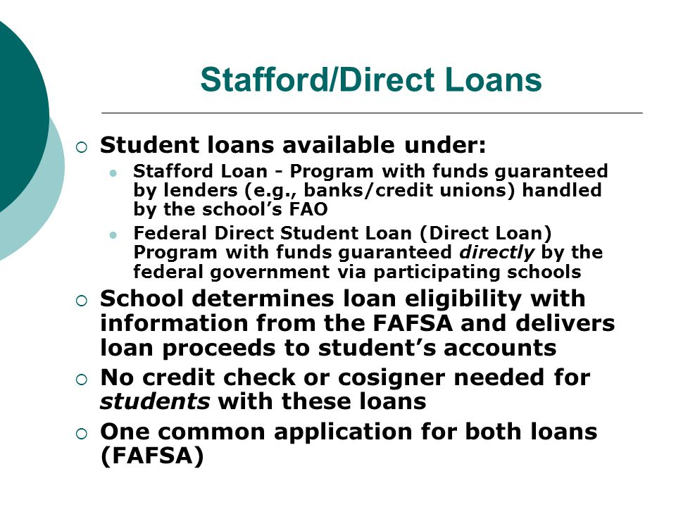 Stafford/Direct Loans  Student loans available under: Stafford Loan - Program with funds guaranteed by lenders (e.g., banks/credit unions) handled by the school's FAO Federal Direct Student Loan (Direct Loan) Program with funds guaranteed directly by the federal government via participating schools  School determines loan eligibility with information from the FAFSA and delivers loan proceeds to student's accounts  No credit check or cosigner needed for students with these loans  One common application for both loans (FAFSA)