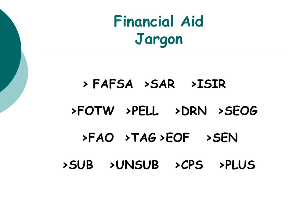 Financial Aid Jargon > FAFSA >SAR >ISIR >FOTW >PELL >DRN >SEOG >FAO >TAG>EOF >SEN >SUB >UNSUB >CPS >PLUS