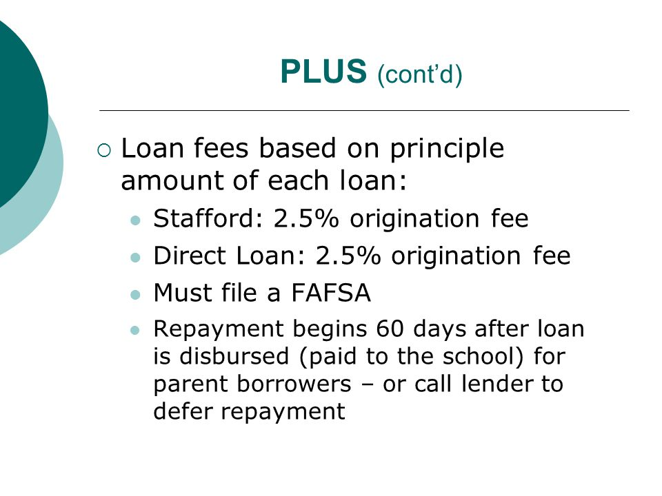 PLUS (cont'd)  Loan fees based on principle amount of each loan: Stafford: 2.5% origination fee Direct Loan: 2.5% origination fee Must file a FAFSA Repayment begins 60 days after loan is disbursed (paid to the school) for parent borrowers – or call lender to defer repayment