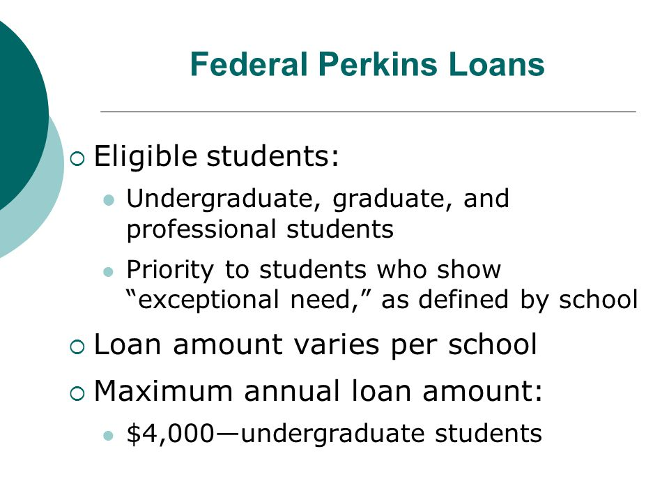 Federal Perkins Loans  Eligible students: Undergraduate, graduate, and professional students Priority to students who show exceptional need, as defined by school  Loan amount varies per school  Maximum annual loan amount: $4,000—undergraduate students