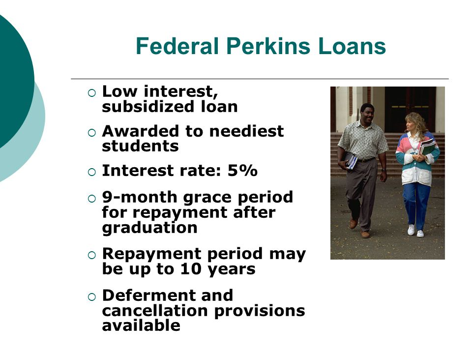 Federal Perkins Loans  Low interest, subsidized loan  Awarded to neediest students  Interest rate: 5%  9-month grace period for repayment after graduation  Repayment period may be up to 10 years  Deferment and cancellation provisions available