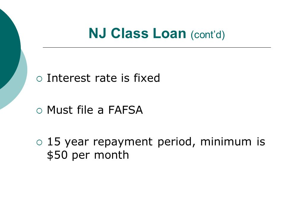 NJ Class Loan (cont'd)  Interest rate is fixed  Must file a FAFSA  15 year repayment period, minimum is $50 per month