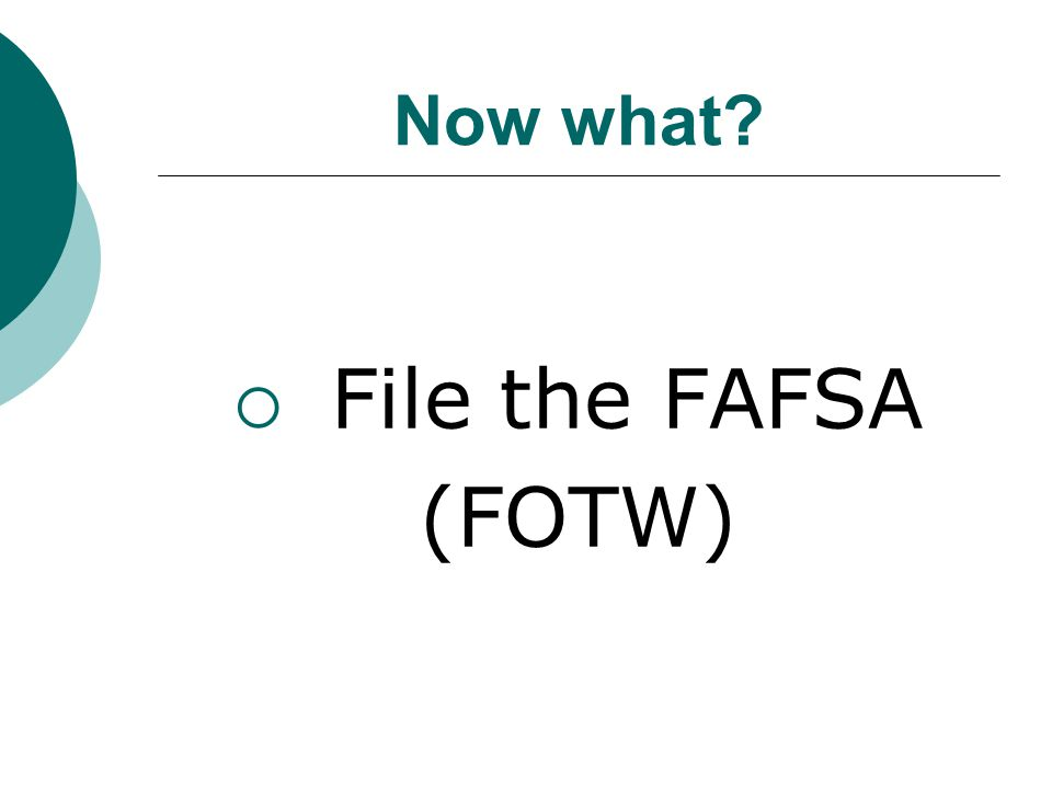 Now what  File the FAFSA (FOTW)