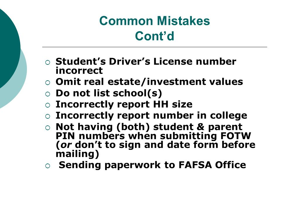 Common Mistakes Cont'd  Student's Driver's License number incorrect  Omit real estate/investment values  Do not list school(s)  Incorrectly report HH size  Incorrectly report number in college  Not having (both) student & parent PIN numbers when submitting FOTW (or don't to sign and date form before mailing)  Sending paperwork to FAFSA Office