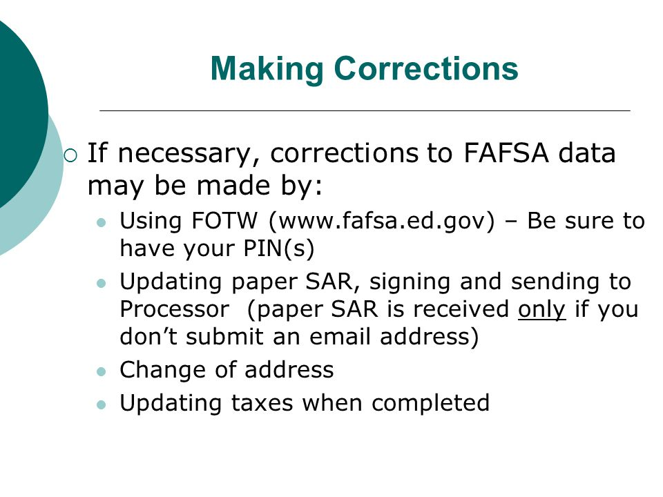 Making Corrections  If necessary, corrections to FAFSA data may be made by: Using FOTW (www.fafsa.ed.gov) – Be sure to have your PIN(s) Updating paper SAR, signing and sending to Processor (paper SAR is received only if you don't submit an email address) Change of address Updating taxes when completed