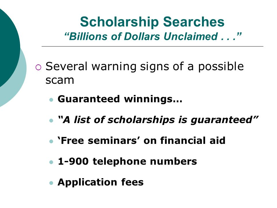 Scholarship Searches Billions of Dollars Unclaimed...  Several warning signs of a possible scam Guaranteed winnings… A list of scholarships is guaranteed 'Free seminars' on financial aid 1-900 telephone numbers Application fees
