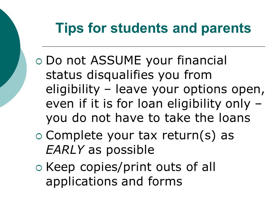 Tips for students and parents  Do not ASSUME your financial status disqualifies you from eligibility – leave your options open, even if it is for loan eligibility only – you do not have to take the loans  Complete your tax return(s) as EARLY as possible  Keep copies/print outs of all applications and forms