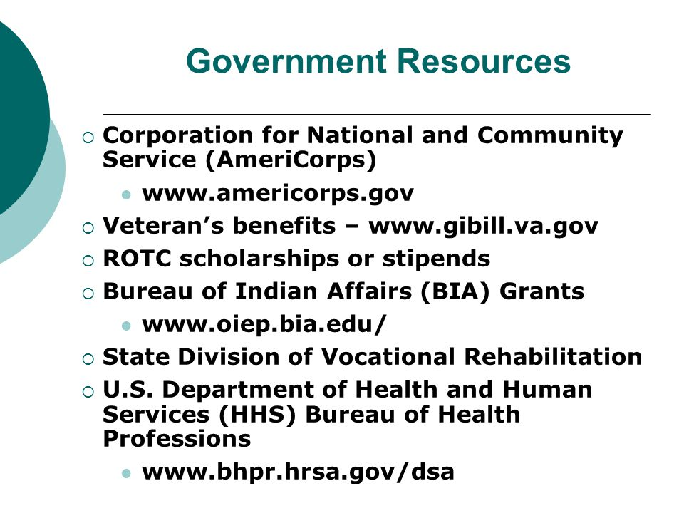 Government Resources  Corporation for National and Community Service (AmeriCorps) www.americorps.gov  Veteran's benefits – www.gibill.va.gov  ROTC scholarships or stipends  Bureau of Indian Affairs (BIA) Grants www.oiep.bia.edu/  State Division of Vocational Rehabilitation  U.S.