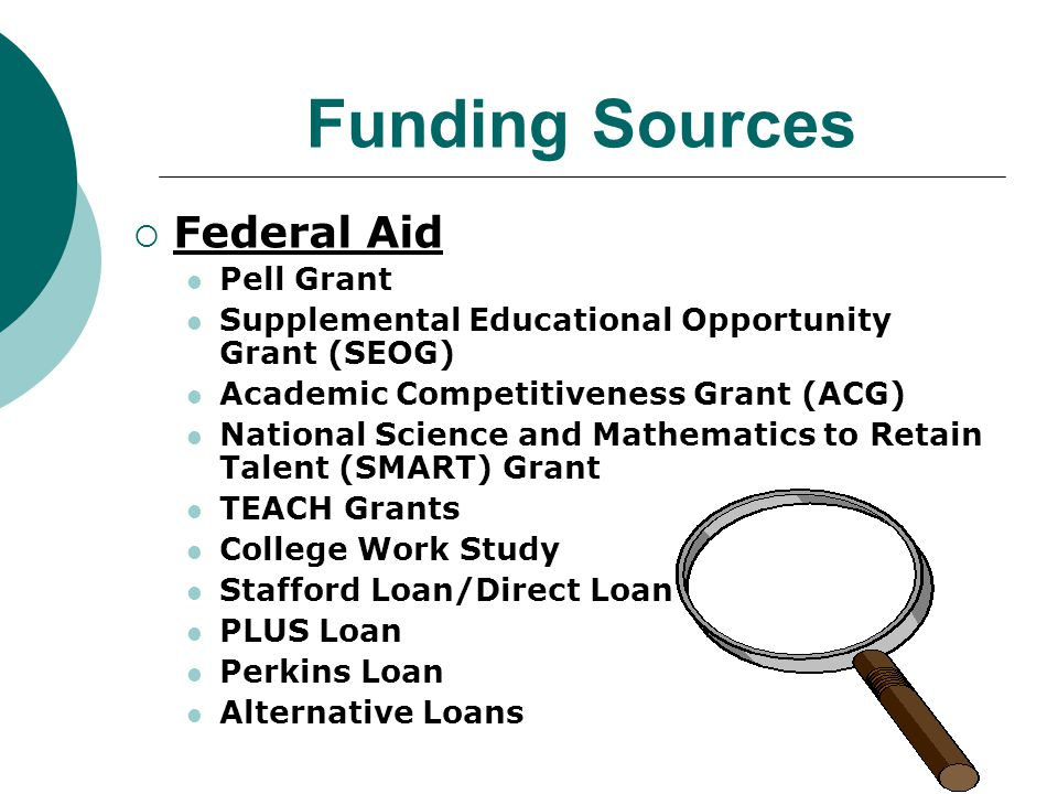 Funding Sources  Federal Aid Pell Grant Supplemental Educational Opportunity Grant (SEOG) Academic Competitiveness Grant (ACG) National Science and Mathematics to Retain Talent (SMART) Grant TEACH Grants College Work Study Stafford Loan/Direct Loan PLUS Loan Perkins Loan Alternative Loans