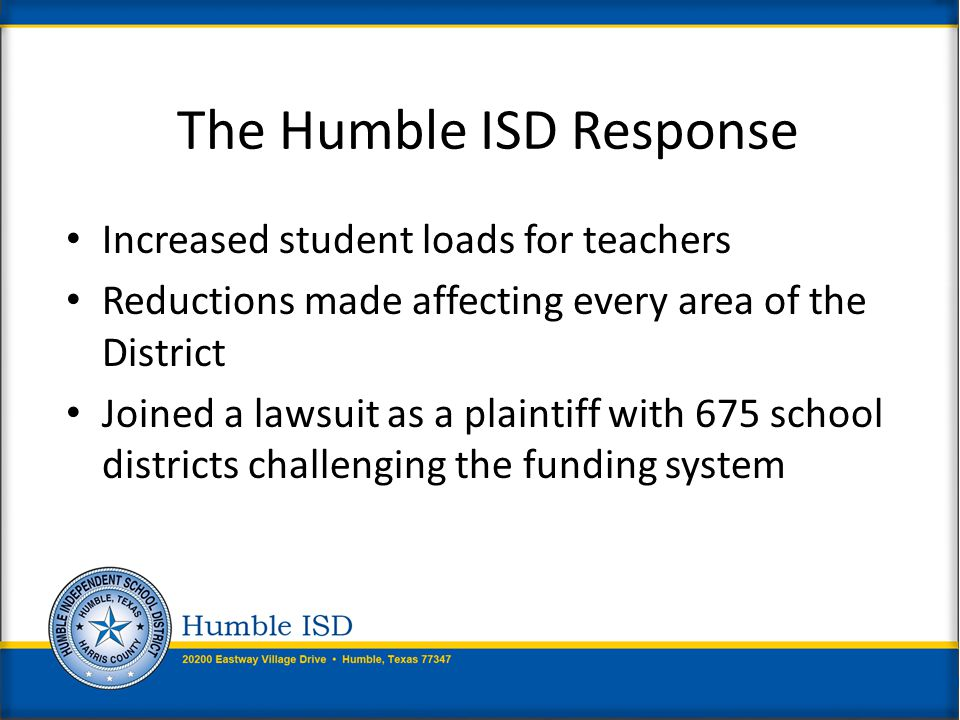 Increased student loads for teachers Reductions made affecting every area of the District Joined a lawsuit as a plaintiff with 675 school districts challenging the funding system The Humble ISD Response