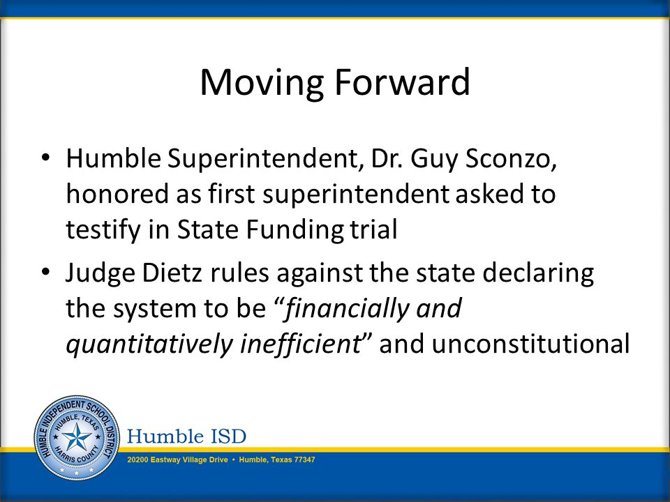 Funding / Finance Humble ISD supports: More equitable funding system adequate to ensure career and college ready graduates Restoring funding to 2010-11 levels plus student growth Updates to Cost of Education Index Restoring grant funding to 2010-11 levels Updates to weights and allotments for Economically Disadvantaged and Limited English Proficient (LEP) students Additional funding for Instructional Facilities (IFA) and Existing Debt Allotments (EDA)