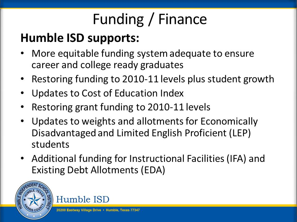Testing / Accountability Humble ISD supports: State accountability systems that recognize student growth/progress in all areas Recognizes successful career and workforce development programs Recognizes successful student fine arts and wellness programs Recognizes multiple indicators of student career and college readiness (PSAT, SAT, ACT, IB, AP, dual credit, certificate and certification programs) Prohibiting campus or district ratings based on lowest performing subpopulation of any indicator