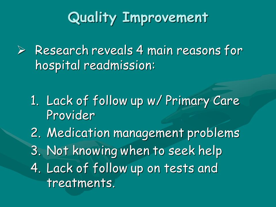 Quality Improvement  Research reveals 4 main reasons for hospital readmission: 1.Lack of follow up w/ Primary Care Provider 2.Medication management problems 3.Not knowing when to seek help 4.Lack of follow up on tests and treatments.