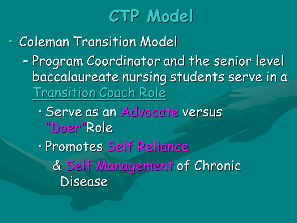 CTP Model Coleman Transition ModelColeman Transition Model –Program Coordinator and the senior level baccalaureate nursing students serve in a Transition Coach Role Serve as an Advocate versus Doer RoleServe as an Advocate versus Doer Role Promotes Self ReliancePromotes Self Reliance & Self Management of Chronic Disease