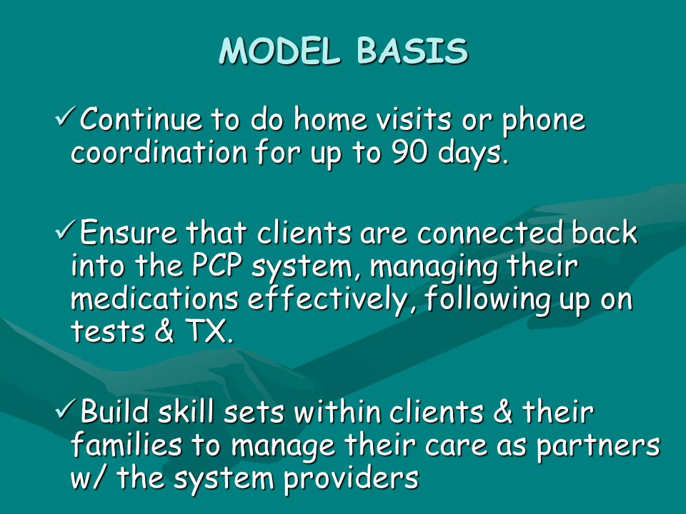 MODEL BASIS Continue to do home visits or phone coordination for up to 90 days.