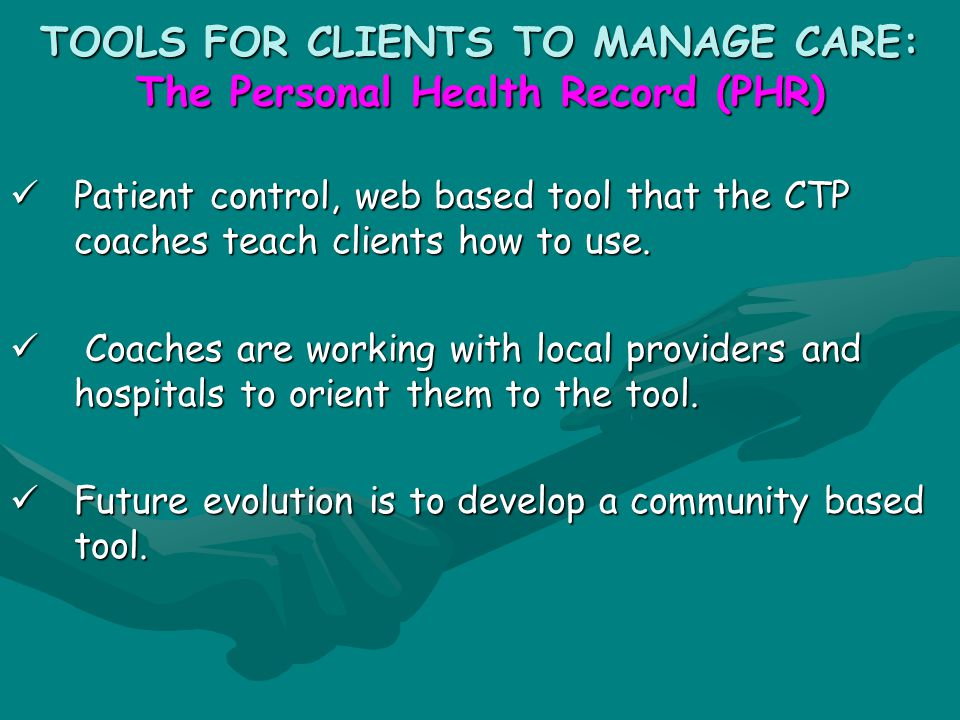 TOOLS FOR CLIENTS TO MANAGE CARE: The Personal Health Record (PHR) Patient control, web based tool that the CTP coaches teach clients how to use.