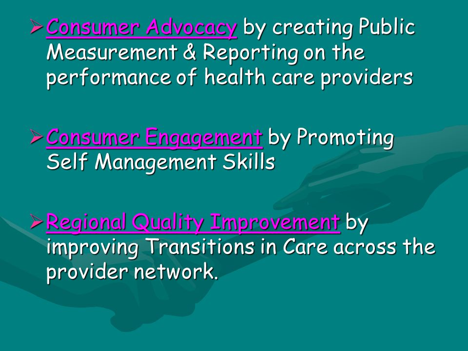  Consumer Advocacy by creating Public Measurement & Reporting on the performance of health care providers  Consumer Engagement by Promoting Self Management Skills  Regional Quality Improvement by improving Transitions in Care across the provider network.