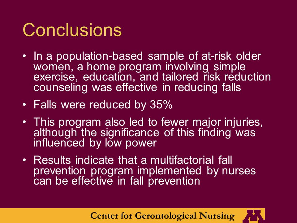 Center for Gerontological Nursing Conclusions In a population-based sample of at-risk older women, a home program involving simple exercise, education, and tailored risk reduction counseling was effective in reducing falls Falls were reduced by 35% This program also led to fewer major injuries, although the significance of this finding was influenced by low power Results indicate that a multifactorial fall prevention program implemented by nurses can be effective in fall prevention