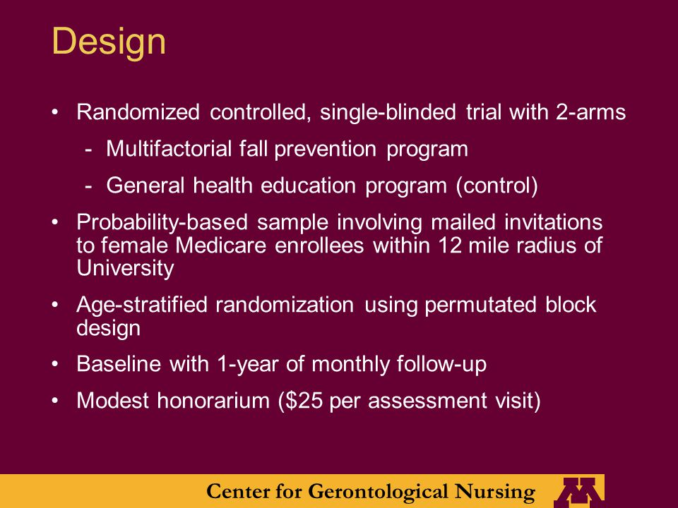 Center for Gerontological Nursing Design Randomized controlled, single-blinded trial with 2-arms -Multifactorial fall prevention program -General health education program (control) Probability-based sample involving mailed invitations to female Medicare enrollees within 12 mile radius of University Age-stratified randomization using permutated block design Baseline with 1-year of monthly follow-up Modest honorarium ($25 per assessment visit)