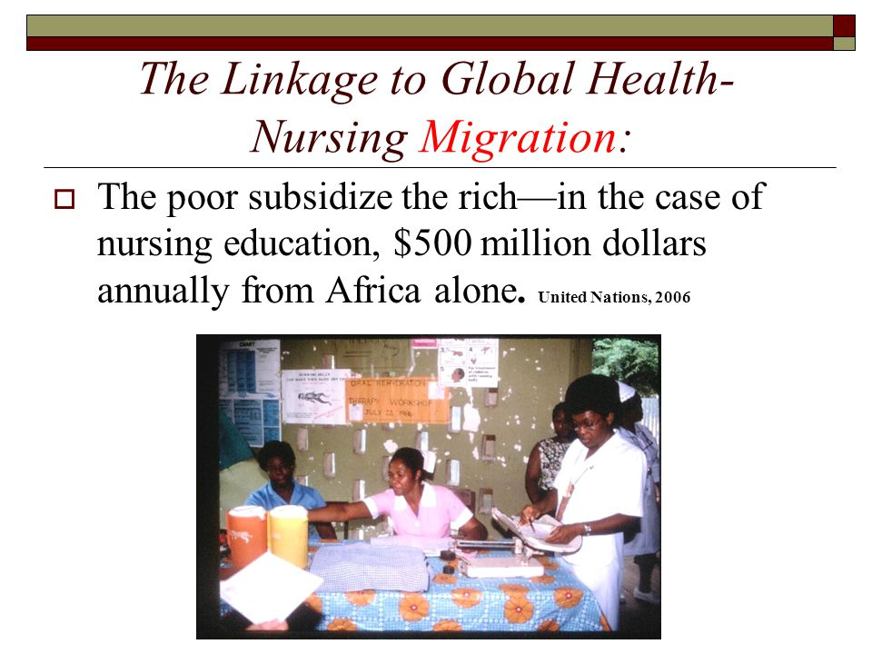 The Linkage to Global Health- Nursing Migration:  The poor subsidize the rich—in the case of nursing education, $500 million dollars annually from Af
