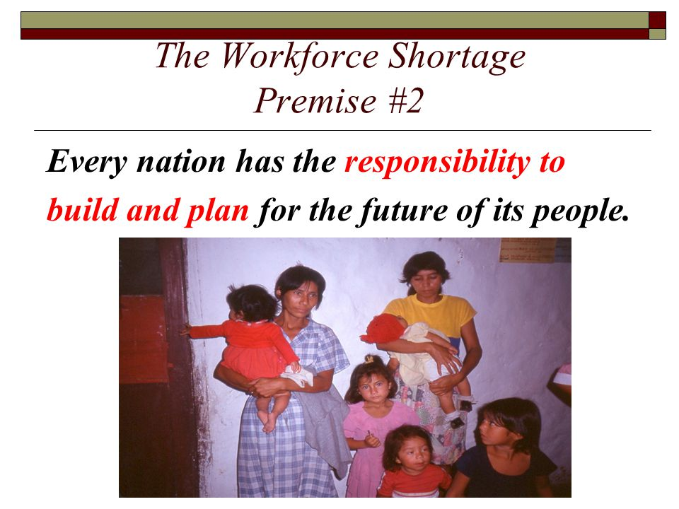 The Workforce Shortage Premise #2 Every nation has the responsibility to build and plan for the future of its people.