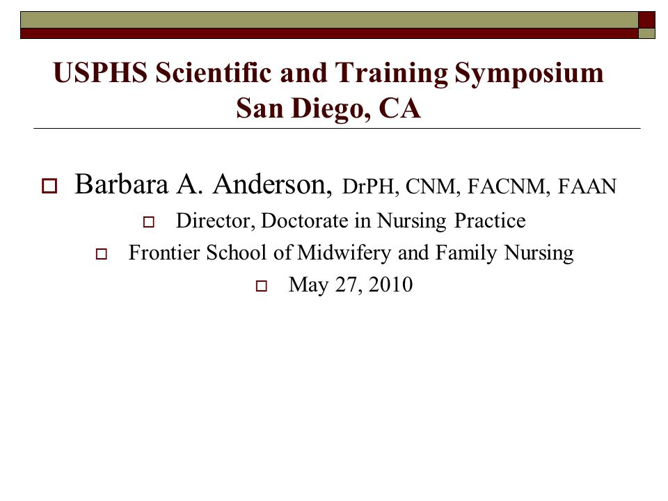 USPHS Scientific and Training Symposium San Diego, CA  Barbara A. Anderson, DrPH, CNM, FACNM, FAAN  Director, Doctorate in Nursing Practice  Fronti
