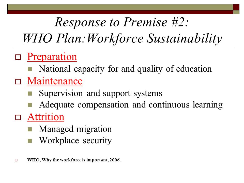 Response to Premise #2: WHO Plan:Workforce Sustainability  Preparation National capacity for and quality of education  Maintenance Supervision and s