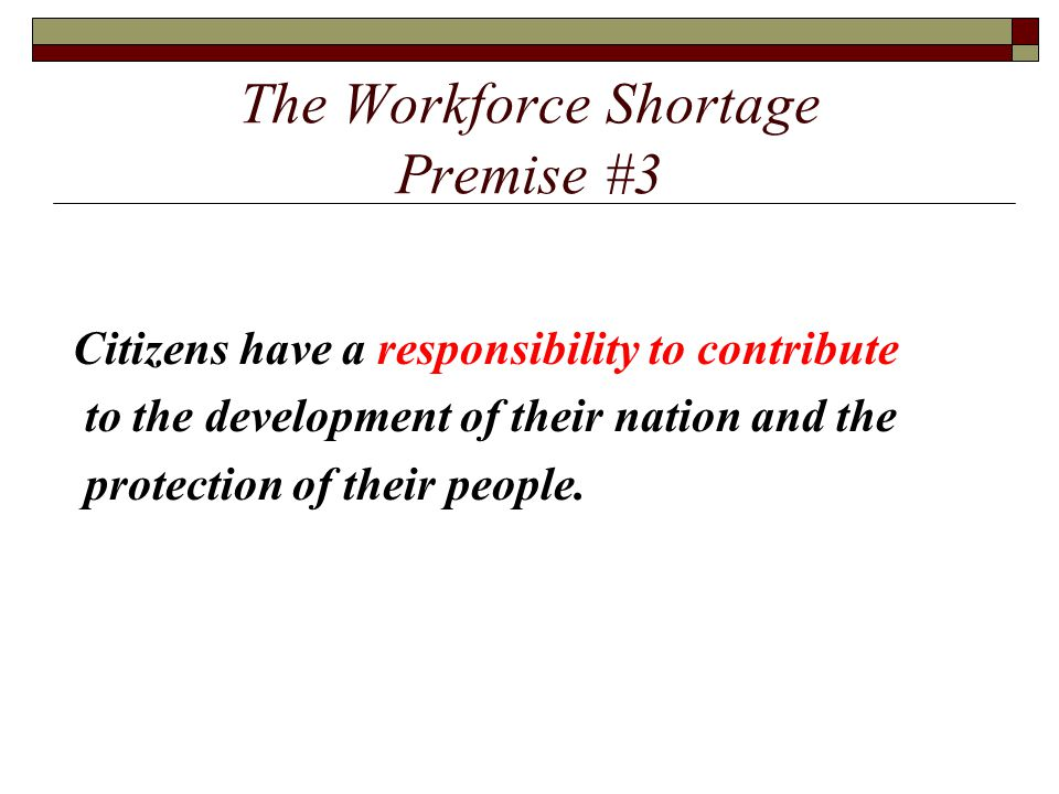 The Workforce Shortage Premise #3 Citizens have a responsibility to contribute to the development of their nation and the protection of their people.