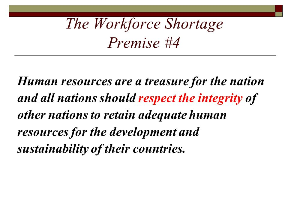 The Workforce Shortage Premise #4 Human resources are a treasure for the nation and all nations should respect the integrity of other nations to retai